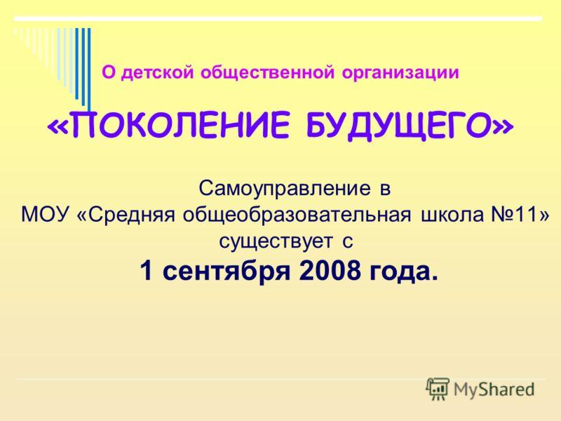 О детской общественной организации «ПОКОЛЕНИЕ БУДУЩЕГО» Самоуправление в МОУ «Средняя общеобразовательная школа 11» существует с 1 сентября 2008 года.
