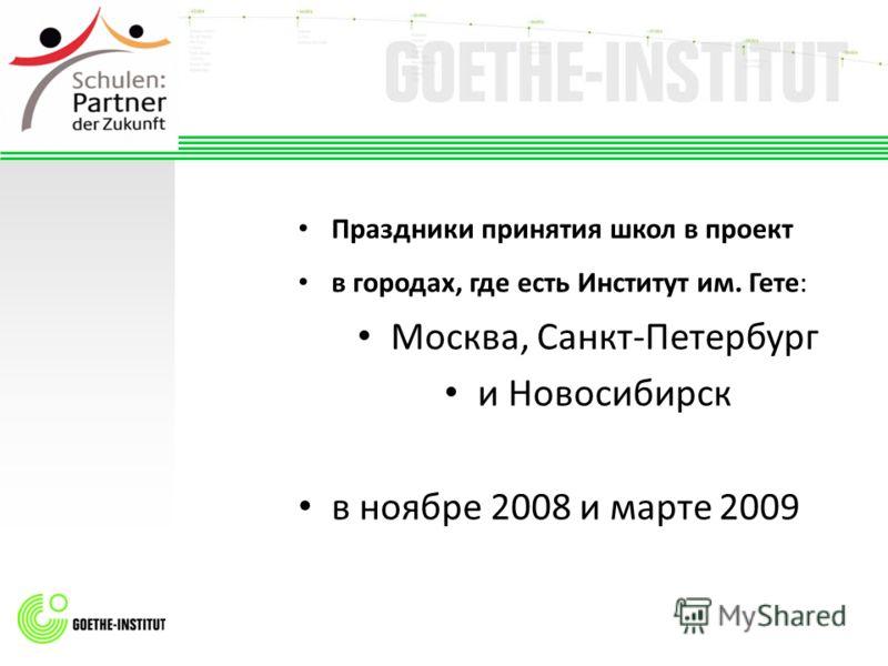 Праздники принятия школ в проект в городах, где есть Институт им. Гете: Москва, Санкт-Петербург и Новосибирск в ноябре 2008 и марте 2009