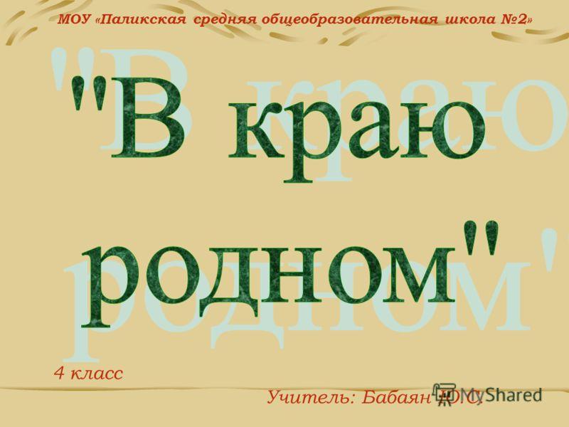 МОУ «Паликская средняя общеобразовательная школа 2» 4 класс Учитель: Бабаян Ю.С.