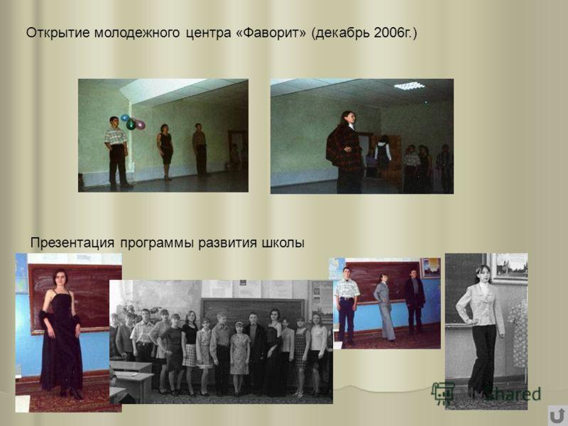 Открытие молодежного центра «Фаворит» (декабрь 2006г.) Презентация программы развития школы