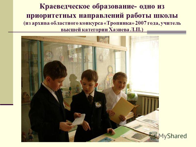 Краеведческое образование- одно из приоритетных направлений работы школы (из архива областного конкурса «Тропинка» 2007 года, учитель высшей категории Хазиева Л.П.)
