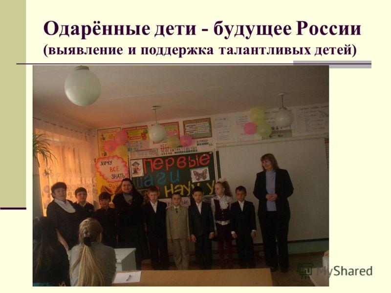 Одарённые дети - будущее России (выявление и поддержка талантливых детей)