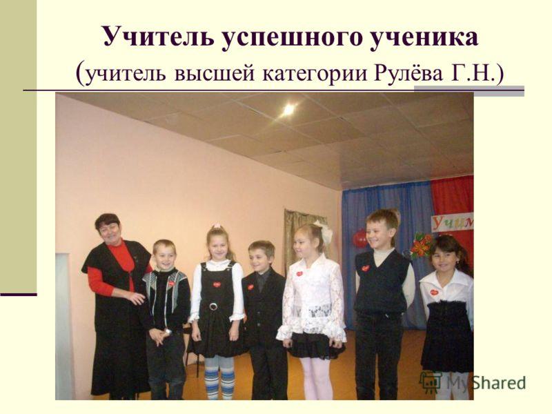 Учитель успешного ученика ( учитель высшей категории Рулёва Г.Н.)