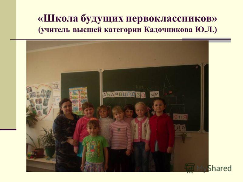«Школа будущих первоклассников» (учитель высшей категории Кадочникова Ю.Л.)