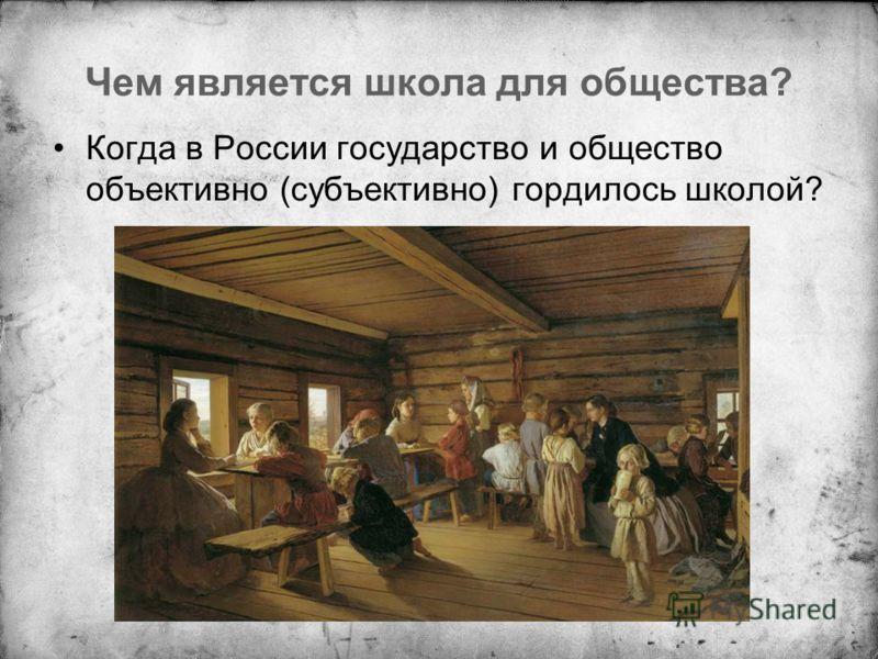 Чем является школа для общества? Когда в России государство и общество объективно (субъективно) гордилось школой?