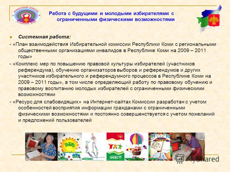Системная работа: - «План взаимодействия Избирательной комиссии Республики Коми с региональными общественными организациями инвалидов в Республике Коми на 2009 – 2011 годы» - «Комплекс мер по повышению правовой культуры избирателей (участников рефере