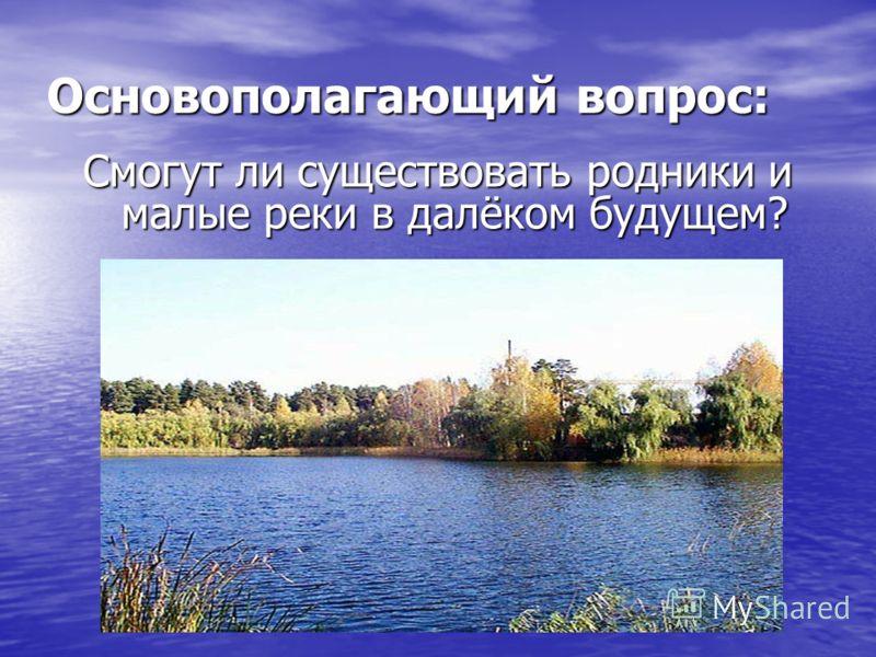 Основополагающий вопрос: Смогут ли существовать родники и малые реки в далёком будущем?