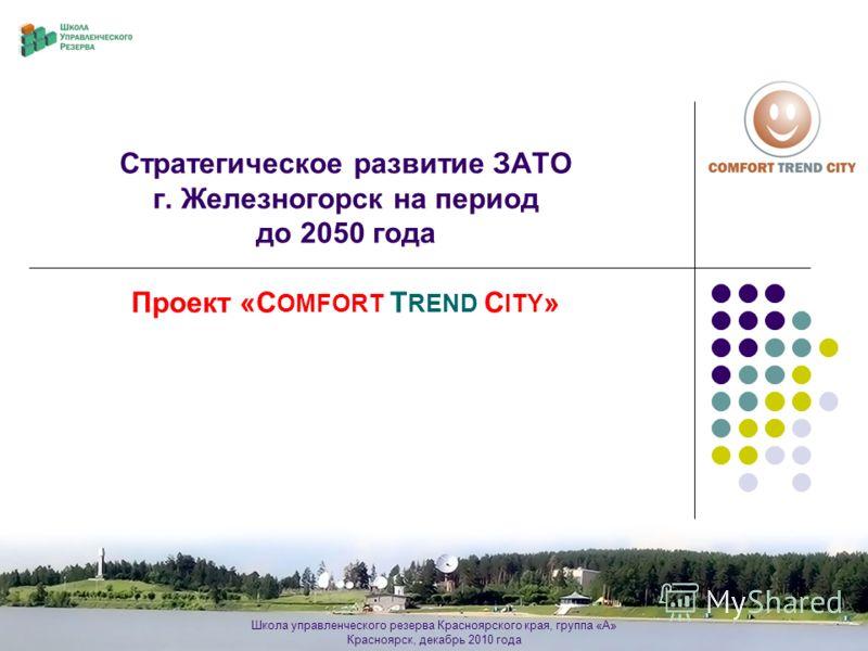 Школа управленческого резерва Красноярского края, группа «А» Красноярск, декабрь 2010 года Стратегическое развитие ЗАТО г. Железногорск на период до 2050 года Проект «C OMFORT T REND C ITY »