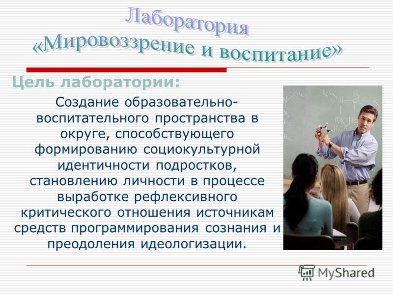 Цель лаборатории: Создание образовательно- воспитательного пространства в округе, способствующего формированию социокультурной идентичности подростков, становлению личности в процессе выработке рефлексивного критического отношения источникам средств