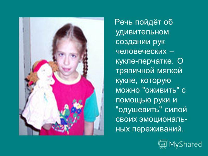 Речь пойдёт об удивительном создании рук человеческих – кукле-перчатке. О тряпичной мягкой кукле, которую можно оживить с помощью руки и одушевить силой своих эмоциональ- ных переживаний.