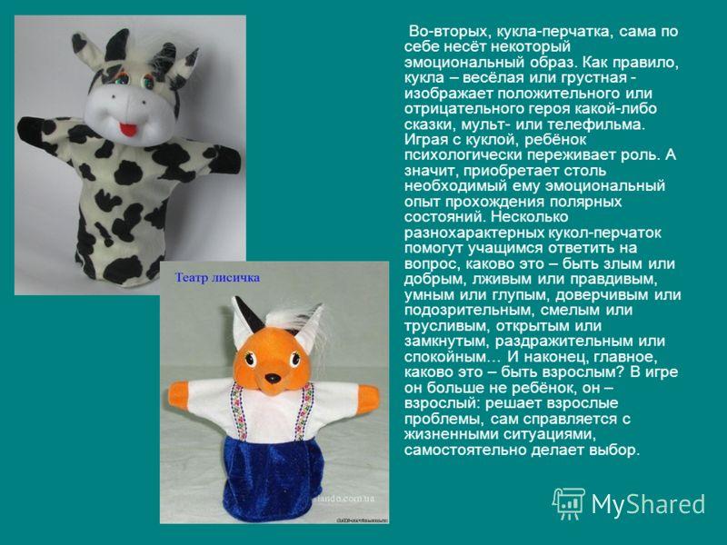 Во-вторых, кукла-перчатка, сама по себе несёт некоторый эмоциональный образ. Как правило, кукла – весёлая или грустная - изображает положительного или отрицательного героя какой-либо сказки, мульт- или телефильма. Играя с куклой, ребёнок психологичес