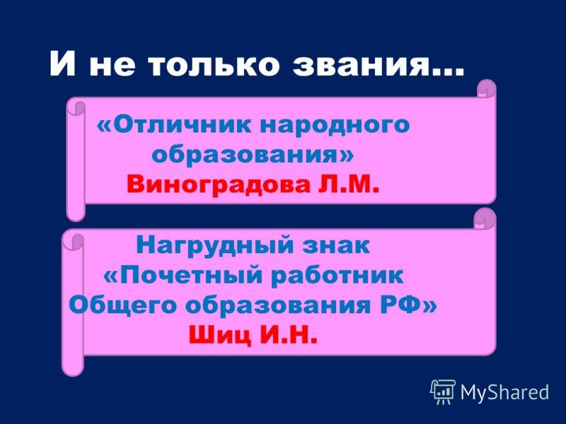 И не только звания… «Отличник народного образования» Виноградова Л.М. Нагрудный знак «Почетный работник Общего образования РФ» Шиц И.Н.