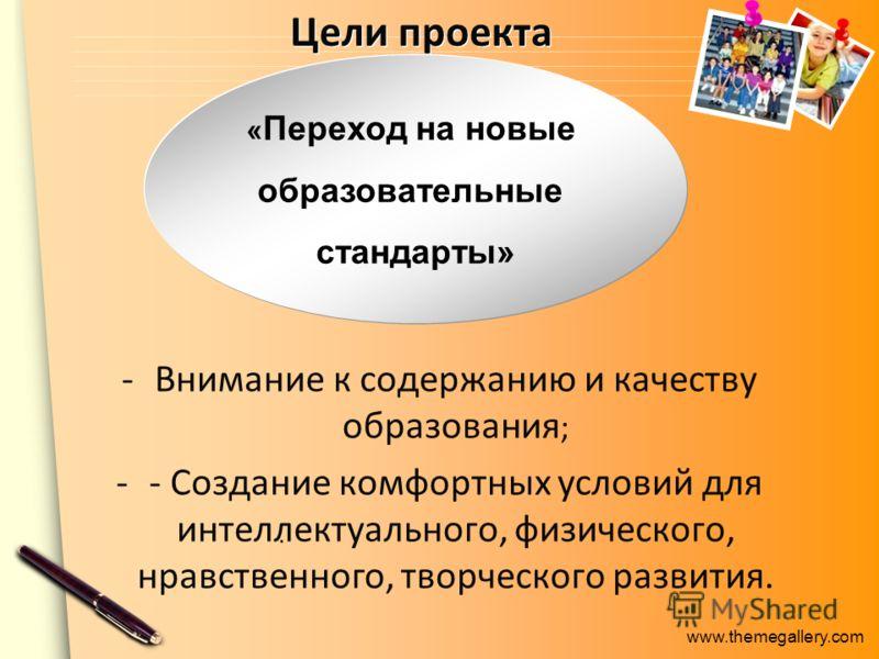 www.themegallery.com Цели проекта - -Внимание к содержанию и качеству образования ; -- Создание комфортных условий для интеллектуального, физического, нравственного, творческого развития. « Переход на новые образовательные стандарты».