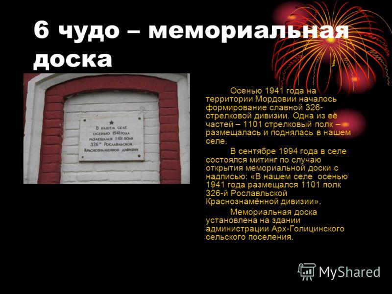 6 чудо – мемориальная доска Осенью 1941 года на территории Мордовии началось формирование славной 326- стрелковой дивизии. Одна из её частей – 1101 стрелковый полк – размещалась и поднялась в нашем селе. В сентябре 1994 года в селе состоялся митинг п
