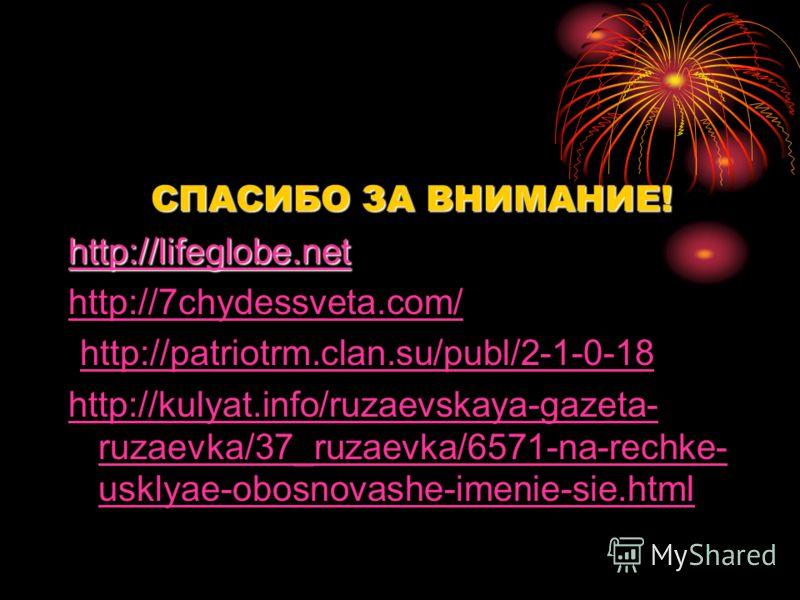 СПАСИБО ЗА ВНИМАНИЕ! СПАСИБО ЗА ВНИМАНИЕ! http://lifeglobe.net http://7chydessveta.com/ http://patriotrm.clan.su/publ/2-1-0-18 http://kulyat.info/ruzaevskaya-gazeta- ruzaevka/37_ruzaevka/6571-na-rechke- usklyae-obosnovashe-imenie-sie.html