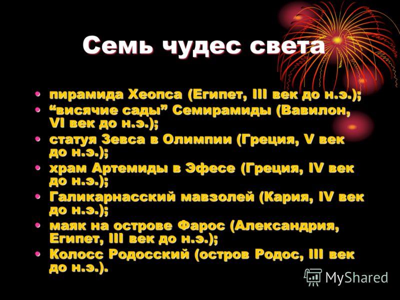 Семь чудес света Семь чудес света пирамида Хеопса (Египет, III век до н.э.);пирамида Хеопса (Египет, III век до н.э.); висячие сады Семирамиды (Вавилон, VI век до н.э.);висячие сады Семирамиды (Вавилон, VI век до н.э.); статуя Зевса в Олимпии (Греция