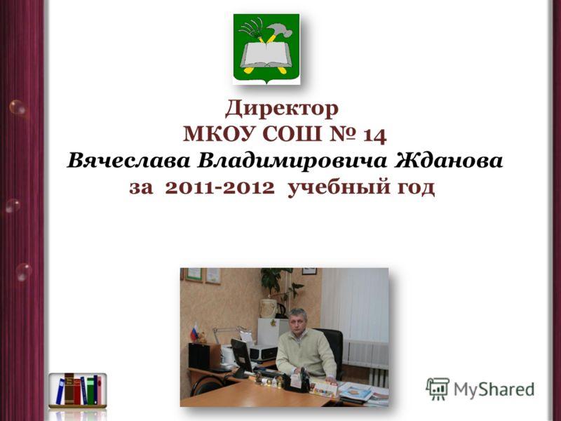 Директор МКОУ СОШ 14 Вячеслава Владимировича Жданова за 2011-2012 учебный год