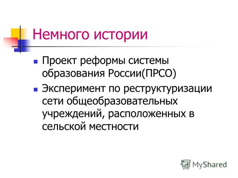 Немного истории Проект реформы системы образования России(ПРСО) Эксперимент по реструктуризации сети общеобразовательных учреждений, расположенных в сельской местности