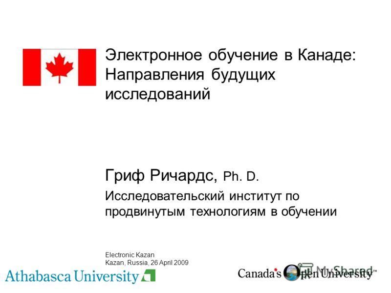 Электронное обучение в Канаде: Направления будущих исследований Гриф Ричардс, Ph. D. Исследовательский институт по продвинутым технологиям в обучении Electronic Kazan Kazan, Russia, 26 April 2009