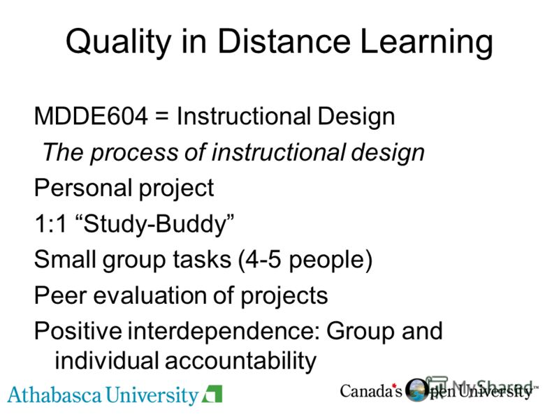 Quality in Distance Learning MDDE604 = Instructional Design The process of instructional design Personal project 1:1 Study-Buddy Small group tasks (4-5 people) Peer evaluation of projects Positive interdependence: Group and individual accountability