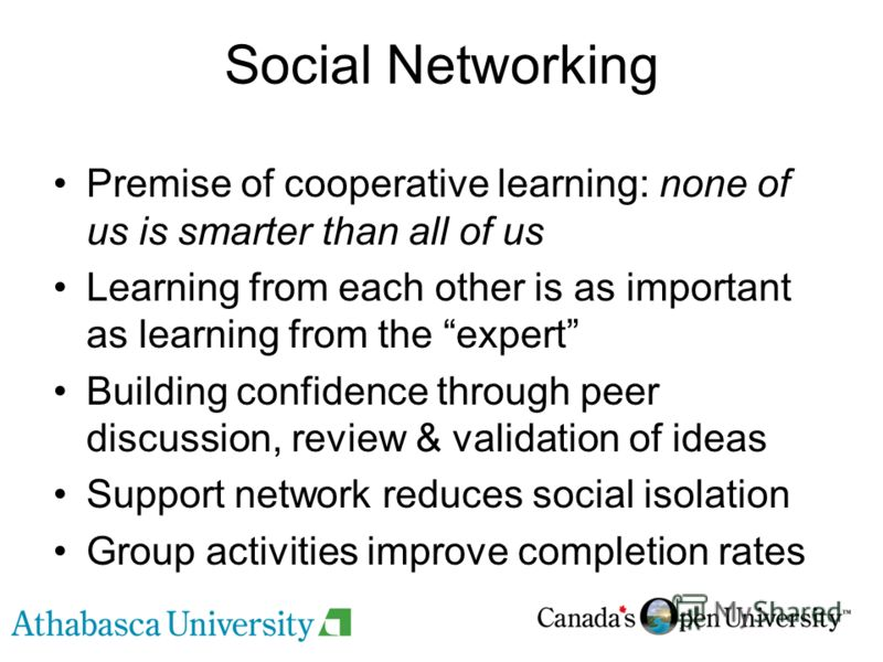 Social Networking Premise of cooperative learning: none of us is smarter than all of us Learning from each other is as important as learning from the expert Building confidence through peer discussion, review & validation of ideas Support network red