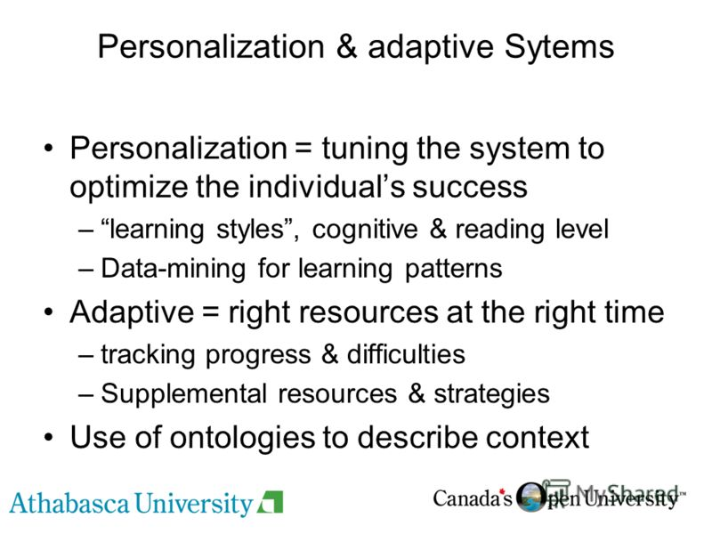 Personalization & adaptive Sytems Personalization = tuning the system to optimize the individuals success –learning styles, cognitive & reading level –Data-mining for learning patterns Adaptive = right resources at the right time –tracking progress &