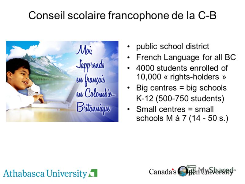 Conseil scolaire francophone de la C-B public school district French Language for all BC 4000 students enrolled of 10,000 « rights-holders » Big centres = big schools K-12 (500-750 students) Small centres = small schools M à 7 (14 - 50 s.)