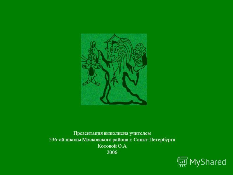 Презентация выполнена учителем 536-ой школы Московского района г. Санкт-Петербурга Котовой О.А 2006