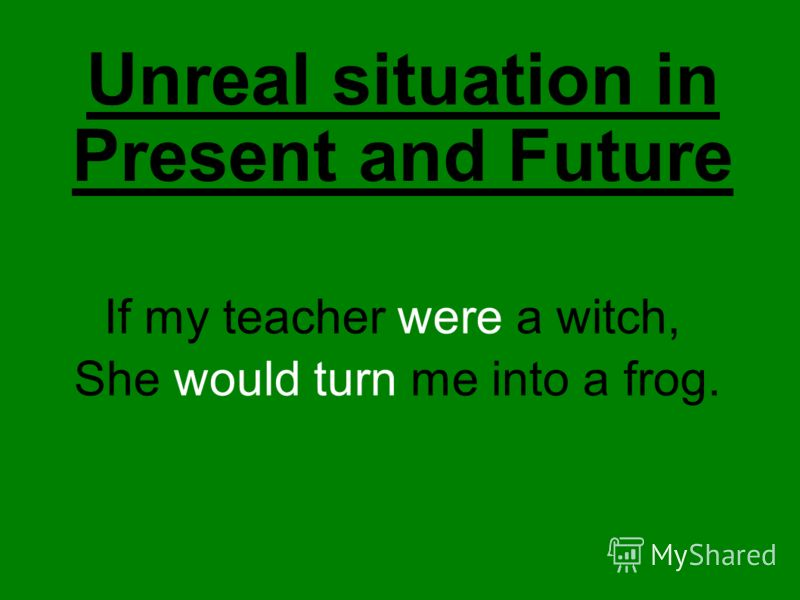 Unreal situation in Present and Future If my teacher were a witch, She would turn me into a frog.