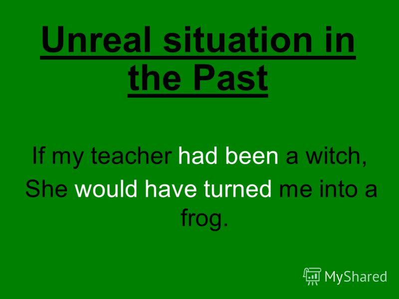 Unreal situation in the Past If my teacher had been a witch, She would have turned me into a frog.