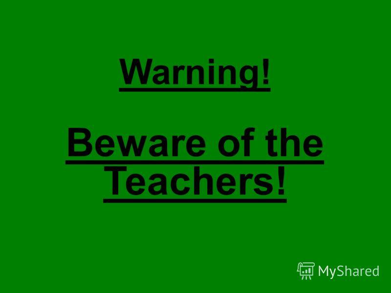 Warning! Beware of the Teachers!