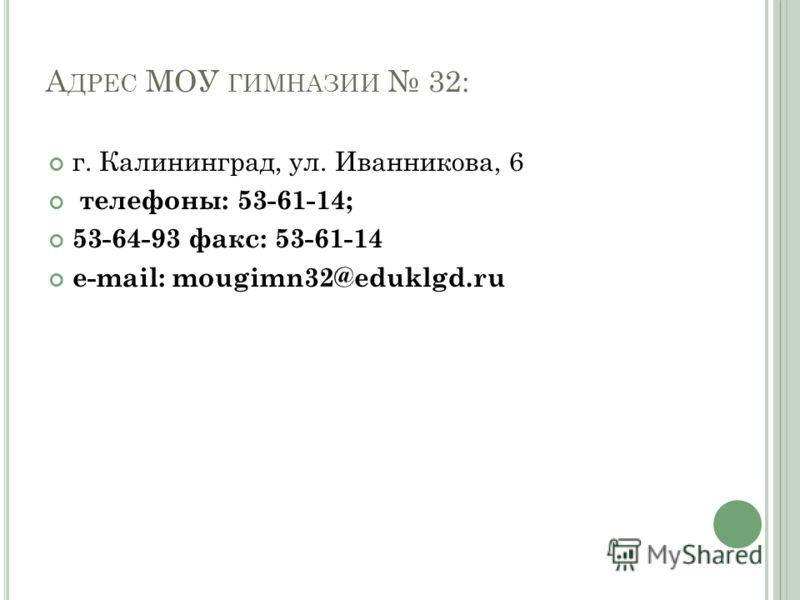 А ДРЕС МОУ ГИМНАЗИИ 32: г. Калининград, ул. Иванникова, 6 телефоны: 53-61-14; 53-64-93 факс: 53-61-14 е-mail: mougimn32@eduklgd.ru