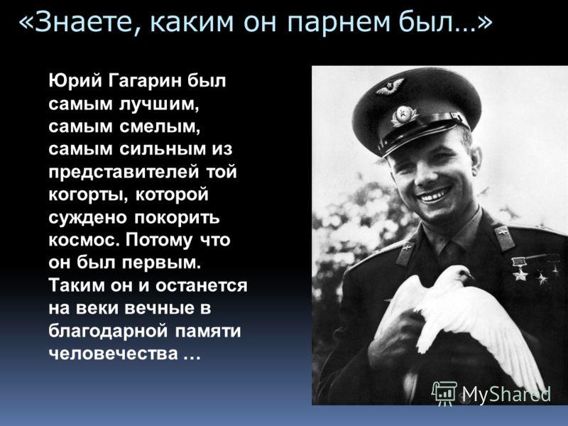 «Знаете, каким он парнем был…» Юрий Гагарин был самым лучшим, самым смелым, самым сильным из представителей той когорты, которой суждено покорить космос. Потому что он был первым. Таким он и останется на веки вечные в благодарной памяти человечества