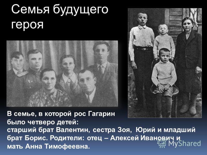 старший брат Валентин, сестра Зоя, Юрий и младший брат Борис. Родители: отец – Алексей Иванович и мать Анна Тимофеевна. Семья будущего героя В семье, в которой рос Гагарин было четверо детей: