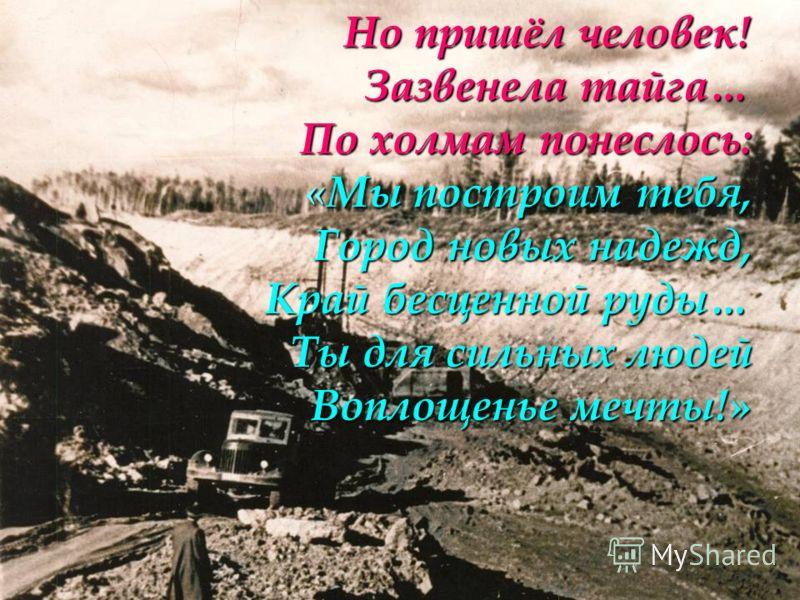 Но пришёл человек! Зазвенела тайга… По холмам понеслось: «Мы построим тебя, Город новых надежд, Край бесценной руды… Ты для сильных людей Воплощенье мечты!»