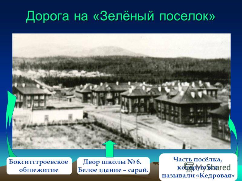 Дорога на «Зелёный поселок» Бокситстроевское общежитие Двор школы 6. Белое здание – сарай. Часть посёлка, которую все называли «Кедровая»