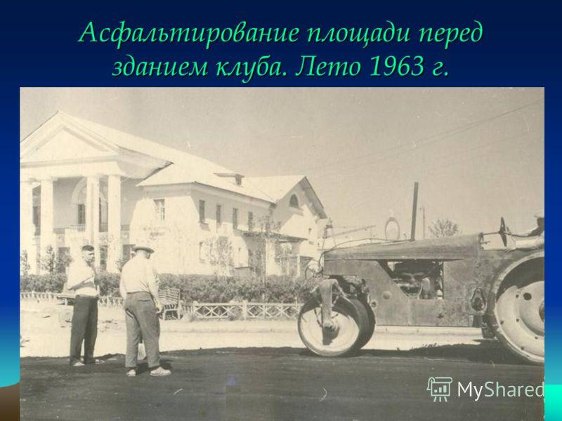 Асфальтирование площади перед зданием клуба. Лето 1963 г.