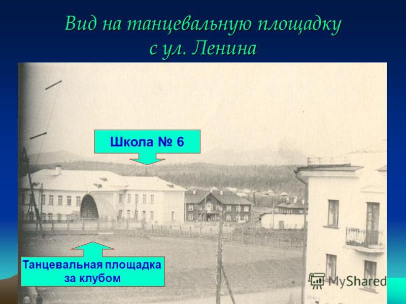 Вид на танцевальную площадку с ул. Ленина Танцевальная площадка за клубом Школа 6