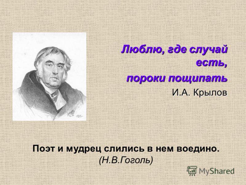Люблю, где случай есть, пороки пощипать И.А. Крылов Поэт и мудрец слились в нем воедино. (Н.В.Гоголь)
