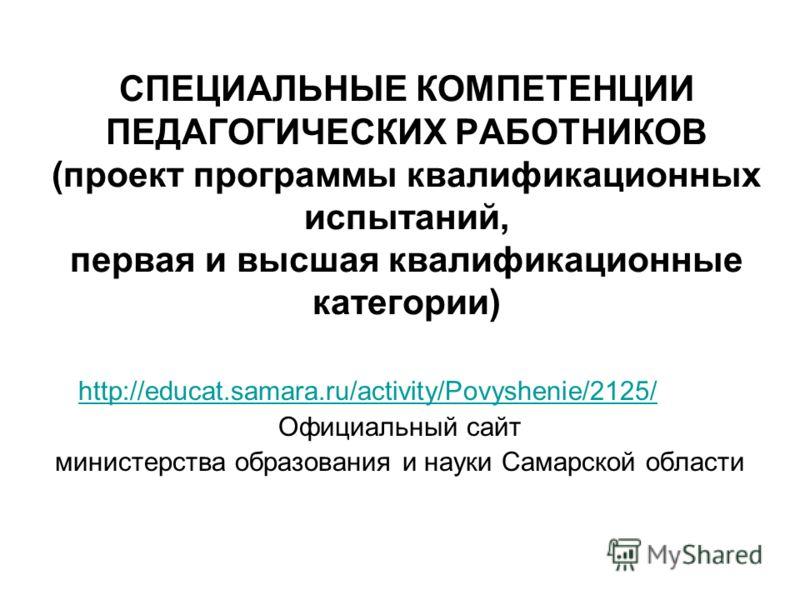 СПЕЦИАЛЬНЫЕ КОМПЕТЕНЦИИ ПЕДАГОГИЧЕСКИХ РАБОТНИКОВ (проект программы квалификационных испытаний, первая и высшая квалификационные категории) http://educat.samara.ru/activity/Povyshenie/2125/ Официальный сайт министерства образования и науки Самарской