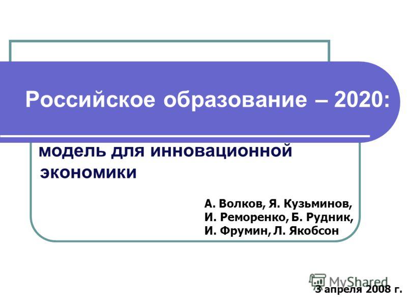 Российское образование – 2020: модель для инновационной экономики А. Волков, Я. Кузьминов, И. Реморенко, Б. Рудник, И. Фрумин, Л. Якобсон 3 апреля 2008 г.
