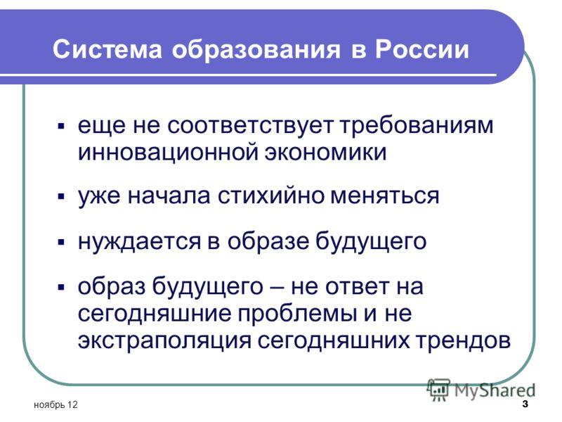 ноябрь 12 3 Система образования в России еще не соответствует требованиям инновационной экономики уже начала стихийно меняться нуждается в образе будущего образ будущего – не ответ на сегодняшние проблемы и не экстраполяция сегодняшних трендов
