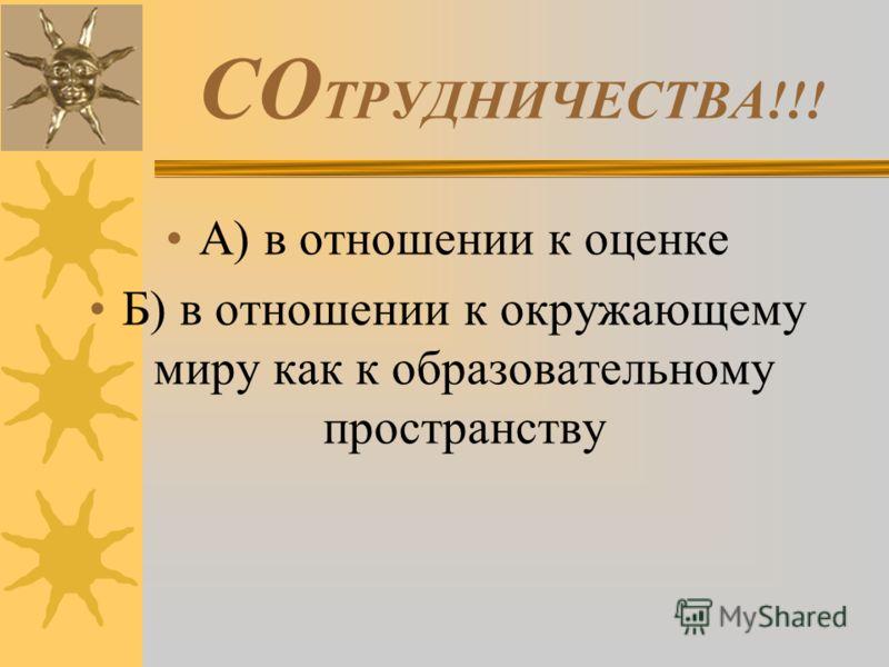 СО ТРУДНИЧЕСТВА!!! А) в отношении к оценке Б) в отношении к окружающему миру как к образовательному пространству