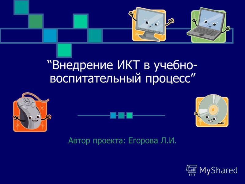 Внедрение ИКТ в учебно- воспитательный процесс Автор проекта: Егорова Л.И.