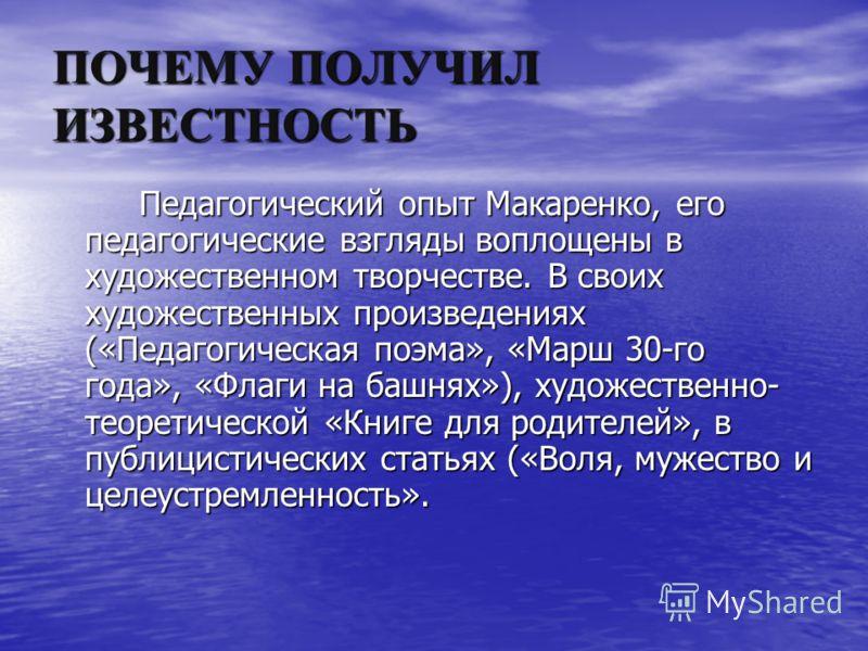 ПОЧЕМУ ПОЛУЧИЛ ИЗВЕСТНОСТЬ Педагогический опыт Макаренко, его педагогические взгляды воплощены в художественном творчестве. В своих художественных произведениях («Педагогическая поэма», «Марш 30-го года», «Флаги на башнях»), художественно- теоретичес
