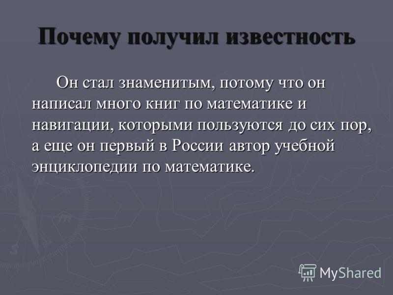 Почему получил известность Он стал знаменитым, потому что он написал много книг по математике и навигации, которыми пользуются до сих пор, а еще он первый в России автор учебной энциклопедии по математике.