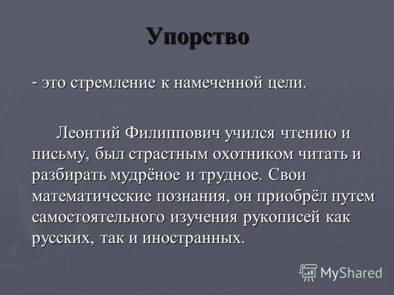 Упорство - это стремление к намеченной цели. Леонтий Филиппович учился чтению и письму, был страстным охотником читать и разбирать мудрёное и трудное. Свои математические познания, он приобрёл путем самостоятельного изучения рукописей как русских, та