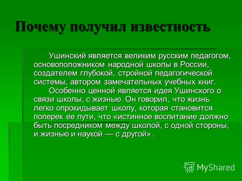 Почему получил известность Ушинский является великим русским педагогом, основоположником народной школы в России, создателем глубокой, стройной педагогической системы, автором замечательных учебных книг. Особенно ценной является идея Ушинского о связ