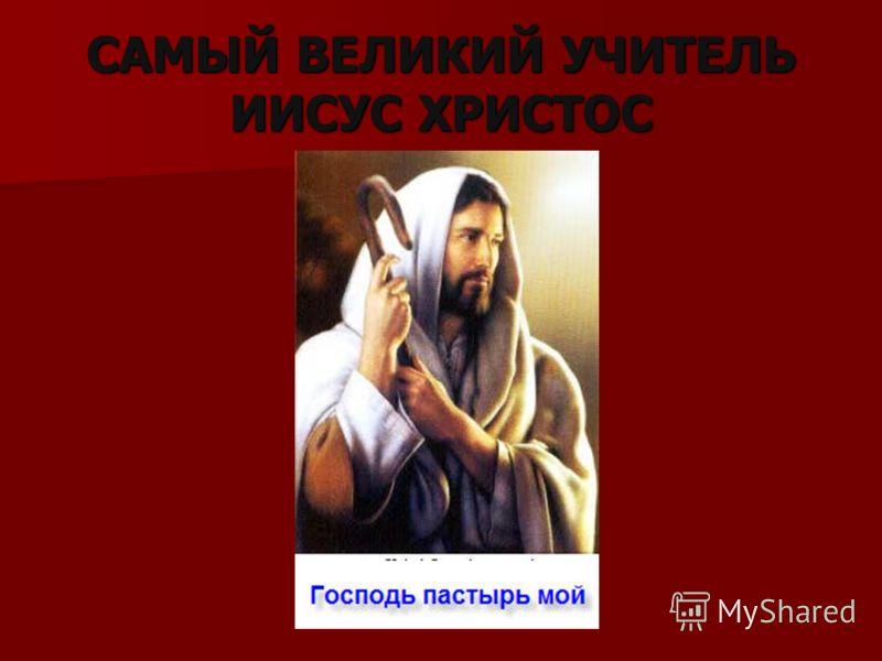 САМЫЙ ВЕЛИКИЙ УЧИТЕЛЬ ИИСУС ХРИСТОС