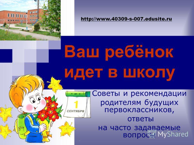 Ваш ребёнок идет в школу Советы и рекомендации родителям будущих первоклассников, ответы на часто задаваемые вопросы http://www.40309-s-007.edusite.ru